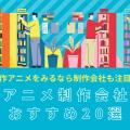 アニメ制作会社のおすすめ人気ランキングトップ20!代表作も紹介!【2021】