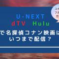 U-NEXT/Hulu/dTVで名探偵コナン映画はいつまで配信?全作品をフル視聴するためには?